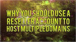 Why You Should Use A Reseller Account To Host Multiple Domains